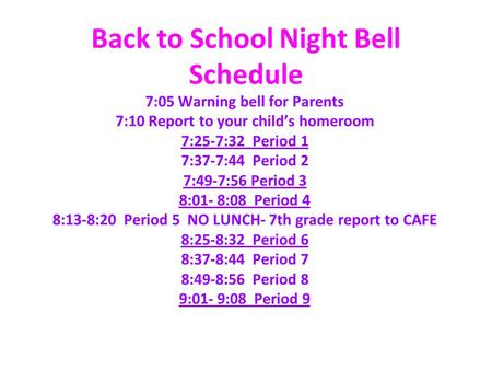 Back to School Night Bell Schedule 7:05 Warning bell for Parents 7:10 Report to your child's homeroom 7:25-7:32 Period 1 7:37-7:44 Period 2 7:49-7:56 Period.