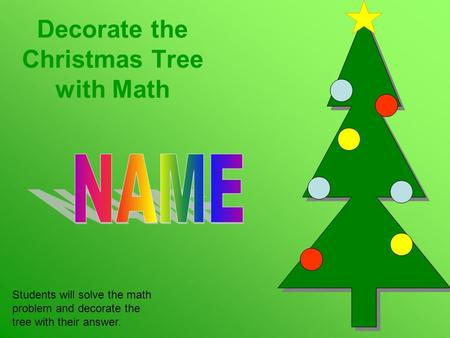 Decorate the Christmas Tree with Math Students will solve the math problem and decorate the tree with their answer.