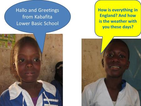 Hallo and Greetings from Kabafita Lower Basic School How is everything in England? And how is the weather with you these days?