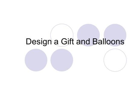 Design a Gift and Balloons. A unique company offering new and innovative ideas Imaginative and creative advice We will ensure that your event will leave.