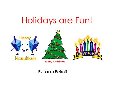 Holidays are Fun! By Laura Petroff Merry Christmas.