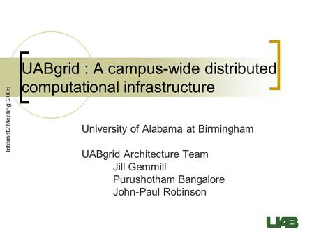 Internet2 Meeting 2006 UABgrid : A campus-wide distributed computational infrastructure University of Alabama at Birmingham UABgrid Architecture Team Jill.