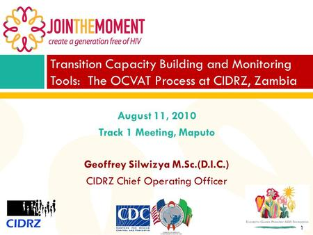 1 August 11, 2010 Track 1 Meeting, Maputo Geoffrey Silwizya M.Sc.(D.I.C.) CIDRZ Chief Operating Officer Transition Capacity Building and Monitoring Tools: