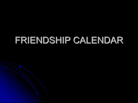 FRIENDSHIP CALENDAR. JanuaryMoTuWeThFrSaSu12345 6789101112 13141516171819 20212223242526 2728293031 1 Click here to go to the next Month.
