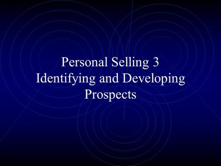 Personal Selling 3 Identifying and Developing Prospects.