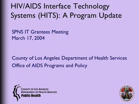 HIV/AIDS Interface Technology Systems (HITS): A Program Update SPNS IT Grantees Meeting March 17, 2004 County of Los Angeles Department of Health Services.