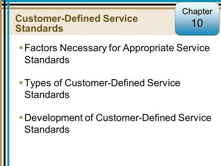 10-1 Customer-Defined Service Standards  Factors Necessary for Appropriate Service Standards  Types of Customer-Defined Service Standards  Development.