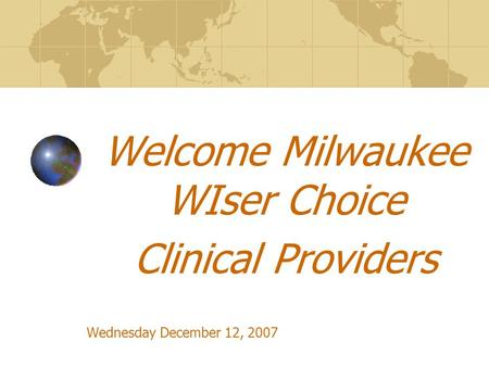 Welcome Milwaukee WIser Choice Clinical Providers Wednesday December 12, 2007.