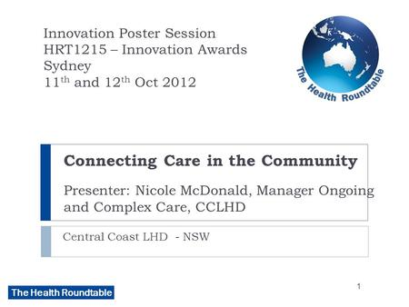The Health Roundtable Connecting Care in the Community Presenter: Nicole McDonald, Manager Ongoing and Complex Care, CCLHD Central Coast LHD - NSW Innovation.
