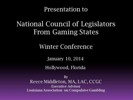 Presentation to National Council of Legislators From Gaming States Winter Conference January 10, 2014 Hollywood, Florida By Reece Middleton, MA, LAC, CCGC.