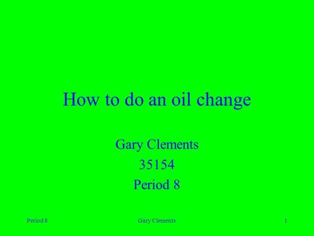 Period 8Gary Clements1 How to do an oil change Gary Clements 35154 Period 8.