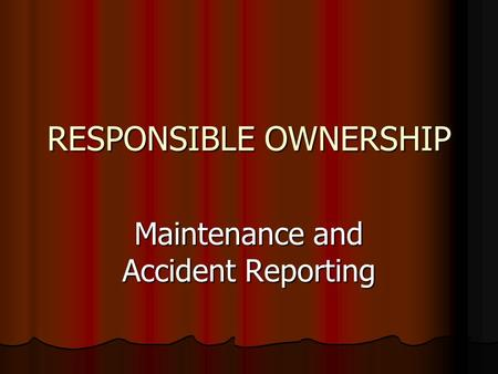 RESPONSIBLE OWNERSHIP Maintenance and Accident Reporting.