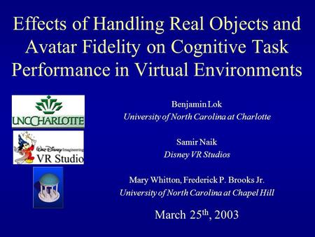 Effects of Handling Real Objects and Avatar Fidelity on Cognitive Task Performance in Virtual Environments Benjamin Lok University of North Carolina at.