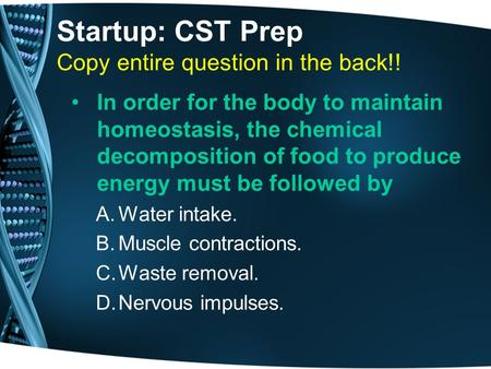 Startup: CST Prep Copy entire question in the back!! In order for the body to maintain homeostasis, the chemical decomposition of food to produce energy.
