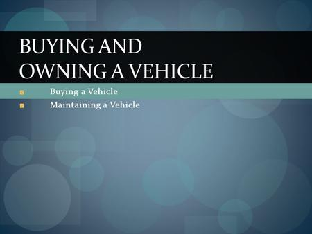 Buying a Vehicle Maintaining a Vehicle BUYING AND OWNING A VEHICLE.