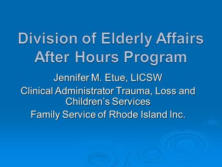 Jennifer M. Etue, LICSW Clinical Administrator Trauma, Loss and Children's Services Family Service of Rhode Island Inc.