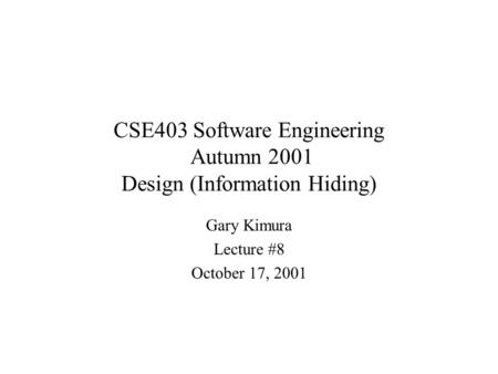CSE403 Software Engineering Autumn 2001 Design (Information Hiding) Gary Kimura Lecture #8 October 17, 2001.