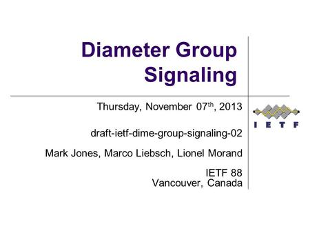 Diameter Group Signaling Thursday, November 07 th, 2013 draft-ietf-dime-group-signaling-02 Mark Jones, Marco Liebsch, Lionel Morand IETF 88 Vancouver,