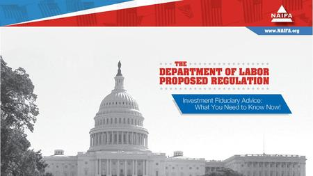 The Department of Labor Proposed Regulation Investment Fiduciary Advice: What You Need to Know Now! Juli McNeely, LUTCF, CLU, CFP NAIFA President Kevin.
