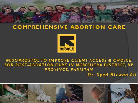COMPREHENSIVE ABORTION CARE MISOPROSTOL TO IMPROVE CLIENT ACCESS & CHOICE FOR POST-ABORTION CARE IN NOWSHERA DISTRICT, KP PROVINCE, PAKISTAN Dr. Syed Rizwan.