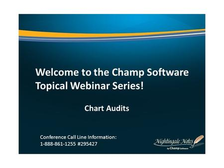 Welcome to the Champ Software Topical Webinar Series! Chart Audits Conference Call Line Information: 1-888-861-1255 #295427.