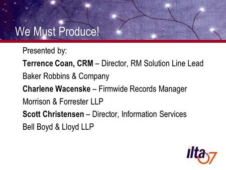 We Must Produce! Presented by: Terrence Coan, CRM – Director, RM Solution Line Lead Baker Robbins & Company Charlene Wacenske – Firmwide Records Manager.