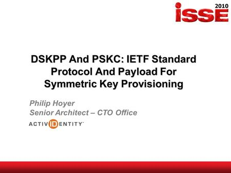 DSKPP And PSKC: IETF Standard Protocol And Payload For Symmetric Key Provisioning Philip Hoyer Senior Architect – CTO Office.