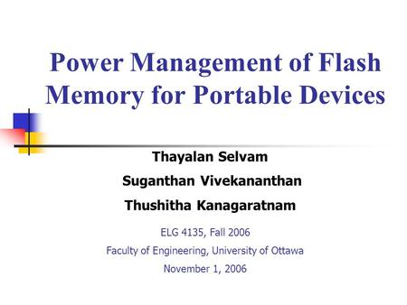 Power Management of Flash Memory for Portable Devices ELG 4135, Fall 2006 Faculty of Engineering, University of Ottawa November 1, 2006 Thayalan Selvam.