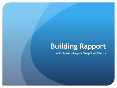 Building Rapport with Involuntary or Skeptical Clients.