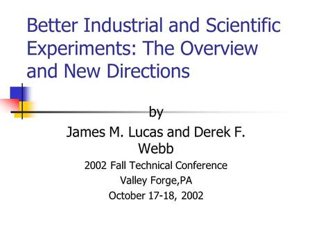 Better Industrial and Scientific Experiments: The Overview and New Directions by James M. Lucas and Derek F. Webb 2002 Fall Technical Conference Valley.