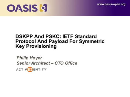 DSKPP And PSKC: IETF Standard Protocol And Payload For Symmetric Key Provisioning www.oasis-open.org Philip Hoyer Senior Architect – CTO Office.