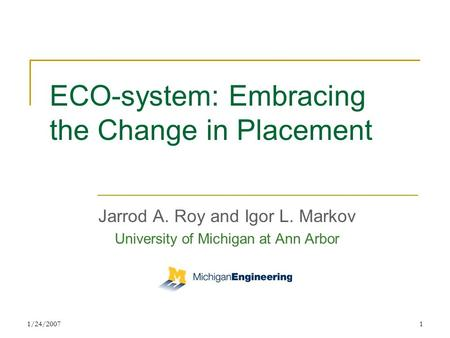 1/24/20071 ECO-system: Embracing the Change in Placement Jarrod A. Roy and Igor L. Markov University of Michigan at Ann Arbor.