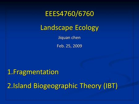 EEES4760/6760 Landscape Ecology Jiquan chen Feb. 25, 2009 1.Fragmentation 2.Island Biogeographic Theory (IBT)