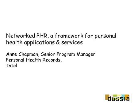 1 Networked PHR, a framework for personal health applications & services Anne Chapman, Senior Program Manager Personal Health Records, Intel.