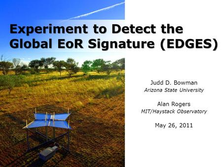 Judd D. Bowman Arizona State University Alan Rogers MIT/Haystack Observatory May 26, 2011 Experiment to Detect the Global EoR Signature (EDGES)