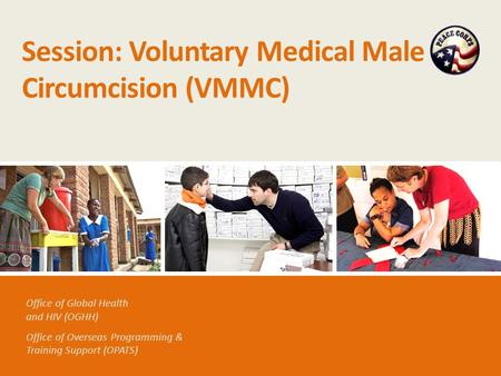 Office of Global Health and HIV (OGHH) Office of Overseas Programming & Training Support (OPATS) Session: Voluntary Medical Male Circumcision (VMMC)