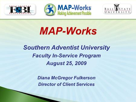 MAP-Works Southern Adventist University Faculty In-Service Program August 25, 2009 Diana McGregor Fulkerson Director of Client Services.