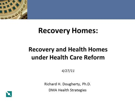 Richard H. Dougherty, Ph.D. DMA Health Strategies Recovery Homes: Recovery and Health Homes under Health Care Reform 4/27/11.
