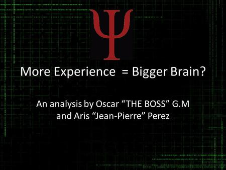 "More Experience = Bigger Brain? An analysis by Oscar ""THE BOSS"" G.M and Aris ""Jean-Pierre"" Perez."