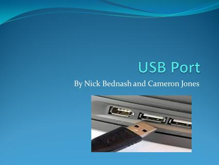 By Nick Bednash and Cameron Jones. What is a USB Port? Stands for Universal Serial Bus Helps to attach hardware and other accessories to your computer.