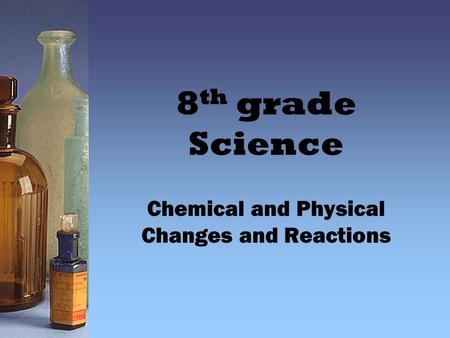 8 th grade Science Chemical and Physical Changes and Reactions.