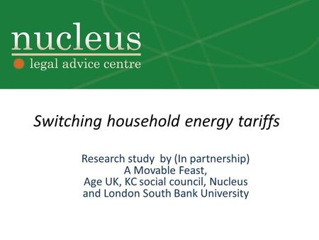 Switching household energy tariffs Research study by (In partnership) A Movable Feast, Age UK, KC social council, Nucleus and London South Bank University.