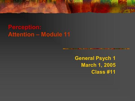 Perception: Attention – Module 11 General Psych 1 March 1, 2005 Class #11.