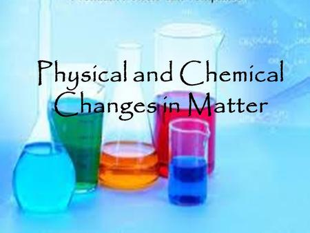 Physical and Chemical Changes in Matter. Matter Matter is everywhere. Matter is anything that takes up space and has mass. Matter is constantly experiencing.