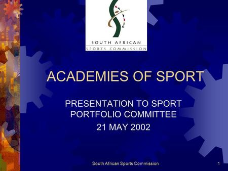 South African Sports Commission1 ACADEMIES OF SPORT PRESENTATION TO SPORT PORTFOLIO COMMITTEE 21 MAY 2002.