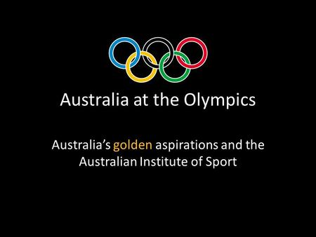 Australia at the Olympics Australia's golden aspirations and the Australian Institute of Sport.