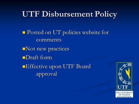 UTF Disbursement Policy Posted on UT policies website for comments Posted on UT policies website for comments Not new practices Not new practices Draft.