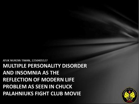 ATUK NUROYA TIWAN, 2250405527 MULTIPLE PERSONALITY DISORDER AND INSOMNIA AS THE REFLECTION OF MODERN LIFE PROBLEM AS SEEN IN CHUCK PALAHNIUKS FIGHT CLUB.