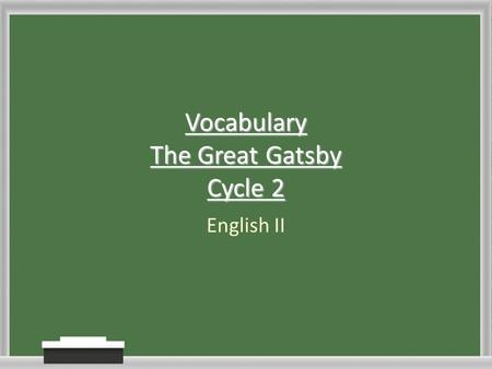 Vocabulary The Great Gatsby Cycle 2 English II. Cycle 2 Timeline Day 1 (Monday Jan 10, 2011) You will receive 10 new words from The Great Gatsby Homework.