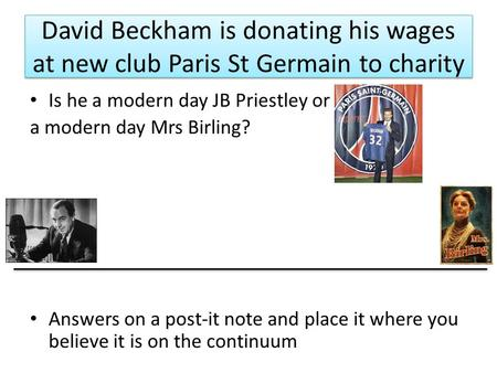 David Beckham is donating his wages at new club Paris St Germain to charity Is he a modern day JB Priestley or a modern day Mrs Birling? Answers on a post-it.